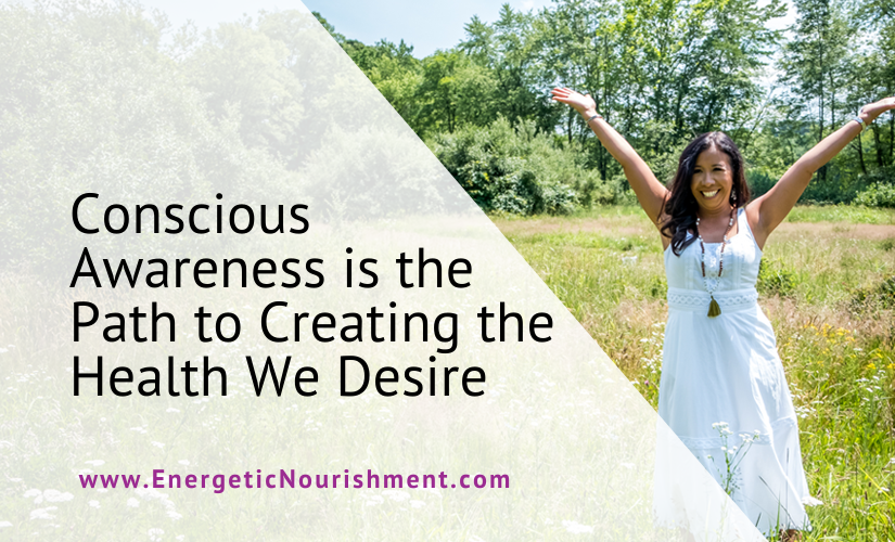 Conscious Awareness is the path to Creating the health we desire